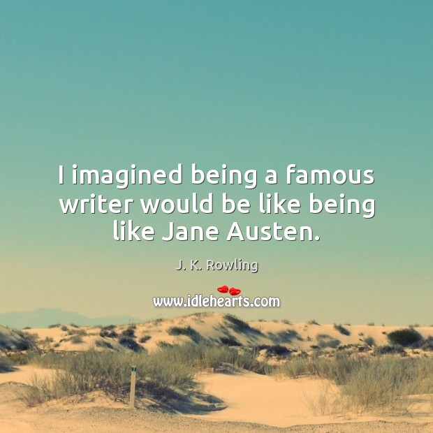 Image, I imagined being a famous writer would be like being like Jane Austen.