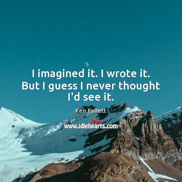 I imagined it. I wrote it. But I guess I never thought I'd see it. Image