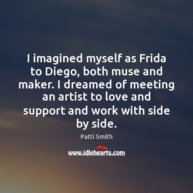I imagined myself as Frida to Diego, both muse and maker. I Patti Smith Picture Quote