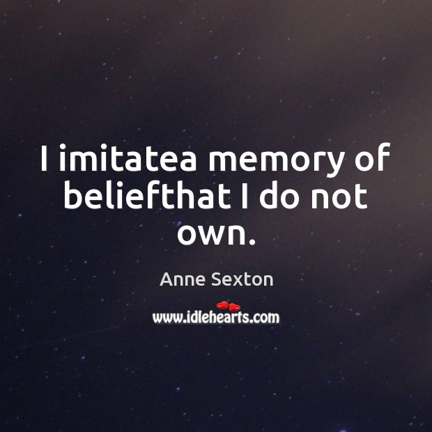I imitatea memory of beliefthat I do not own. Anne Sexton Picture Quote