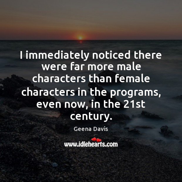 I immediately noticed there were far more male characters than female characters Geena Davis Picture Quote