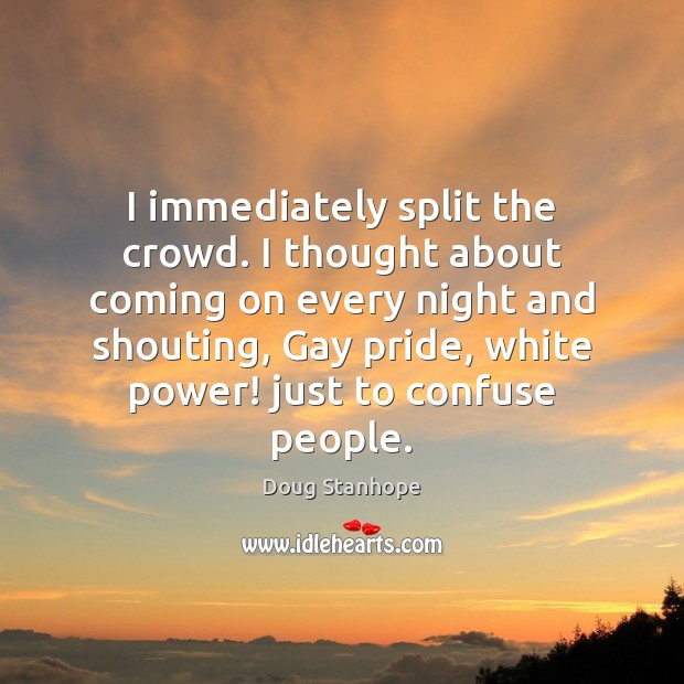 I immediately split the crowd. I thought about coming on every night Image