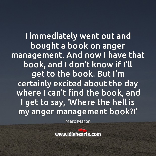 I immediately went out and bought a book on anger management. And Marc Maron Picture Quote