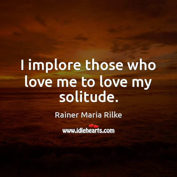 Image, I implore those who love me to love my solitude.