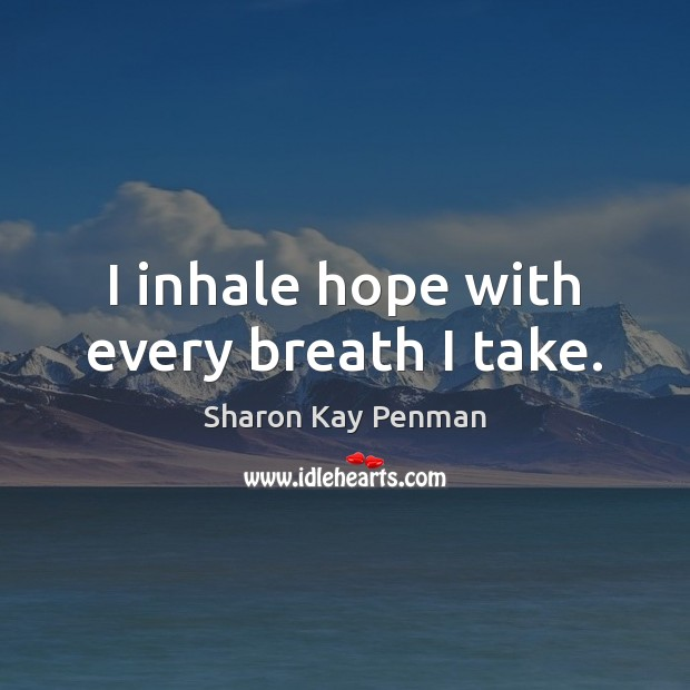 I inhale hope with every breath I take. Sharon Kay Penman Picture Quote