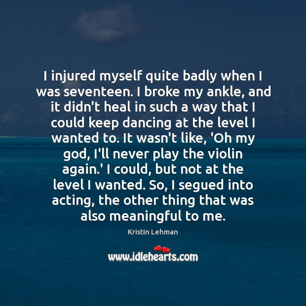 I injured myself quite badly when I was seventeen. I broke my Heal Quotes Image
