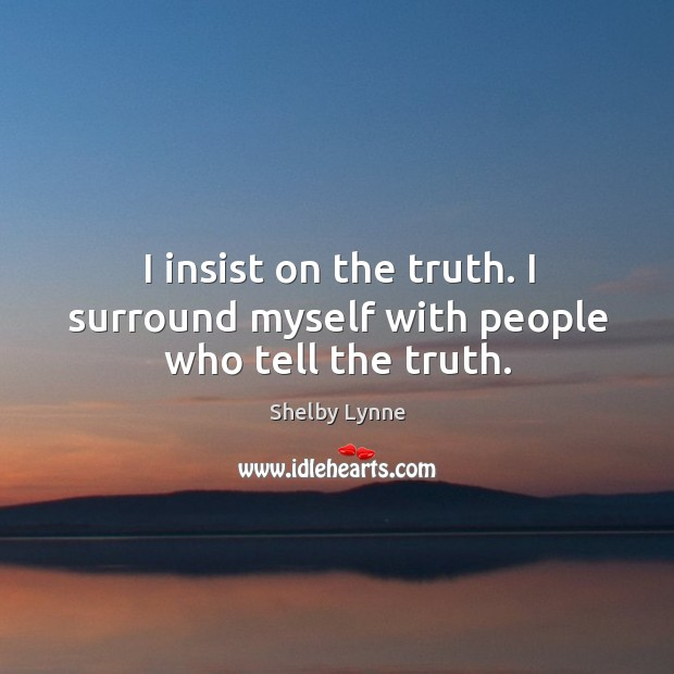 I insist on the truth. I surround myself with people who tell the truth. Image