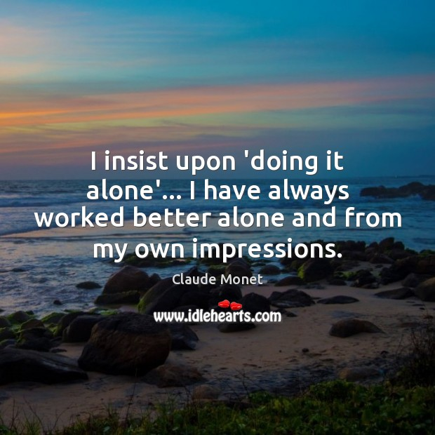 I insist upon 'doing it alone'… I have always worked better alone Image