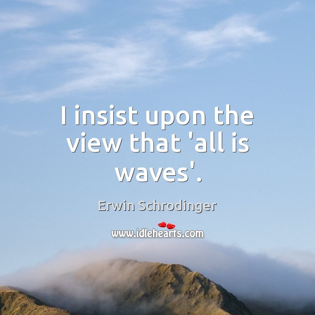 I insist upon the view that 'all is waves'. Erwin Schrodinger Picture Quote