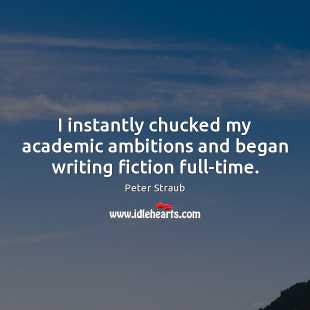 I instantly chucked my academic ambitions and began writing fiction full-time. Image