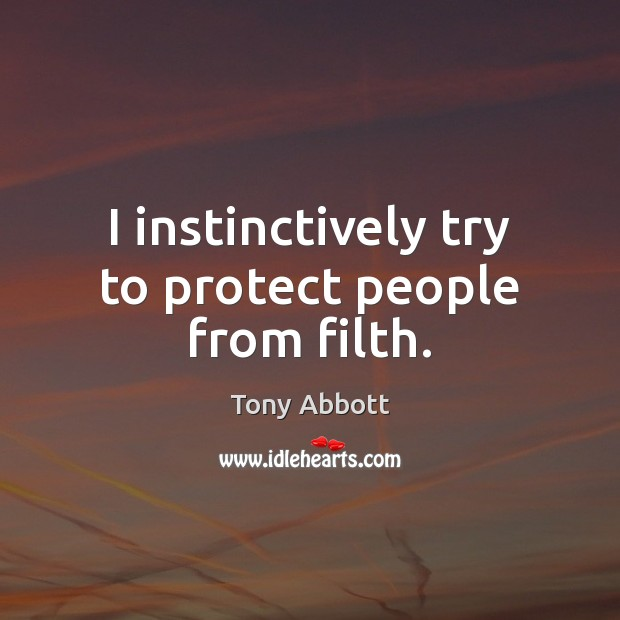 I instinctively try to protect people from filth. Tony Abbott Picture Quote
