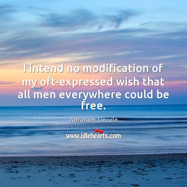 Image, I intend no modification of my oft-expressed wish that all men everywhere could be free.