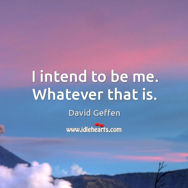 I intend to be me. Whatever that is. David Geffen Picture Quote