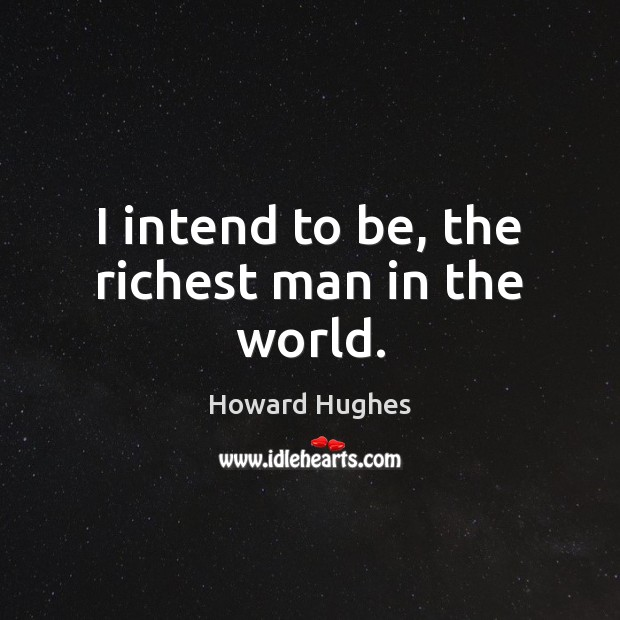 Image, I intend to be, the richest man in the world.