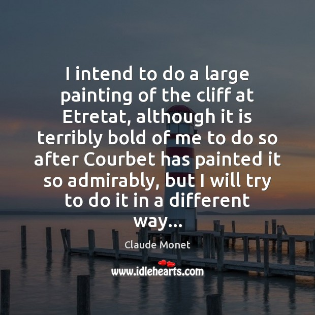 I intend to do a large painting of the cliff at Etretat, Claude Monet Picture Quote
