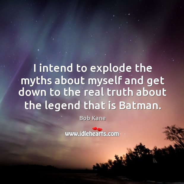 Image, I intend to explode the myths about myself and get down to the real truth about the legend that is batman.
