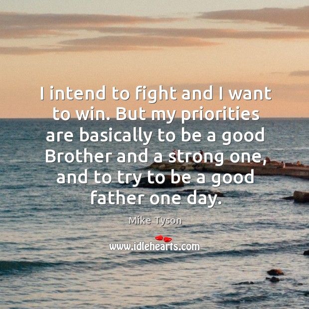 Image, I intend to fight and I want to win. But my priorities are basically to be a good brother and a strong one