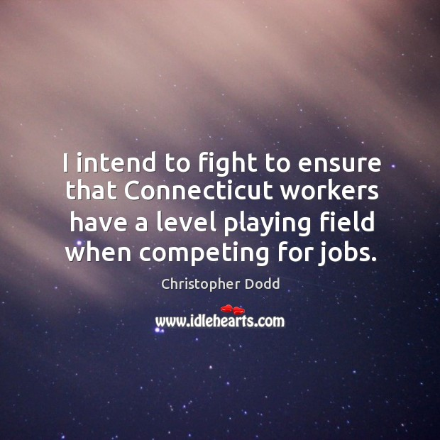 I intend to fight to ensure that connecticut workers have a level playing field when competing for jobs. Image