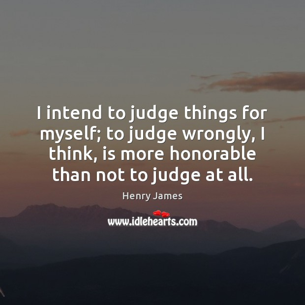 I intend to judge things for myself; to judge wrongly, I think, Henry James Picture Quote