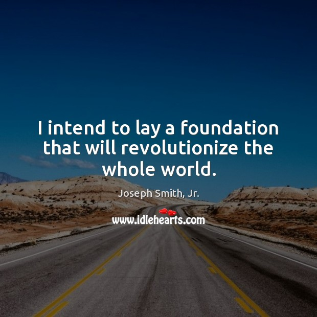 I intend to lay a foundation that will revolutionize the whole world. Image