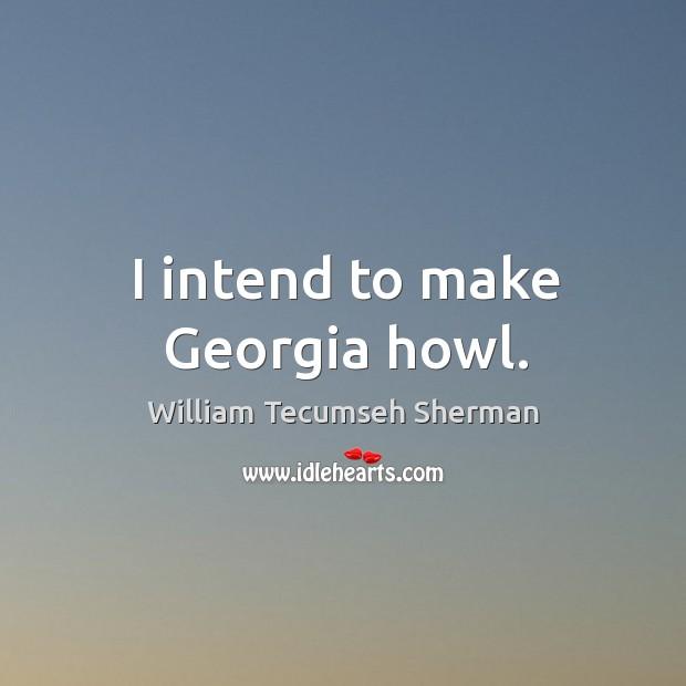 I intend to make georgia howl. William Tecumseh Sherman Picture Quote