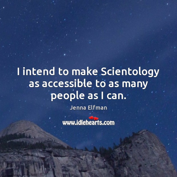I intend to make Scientology as accessible to as many people as I can. Jenna Elfman Picture Quote