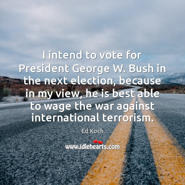 I intend to vote for President George W. Bush in the next Ed Koch Picture Quote
