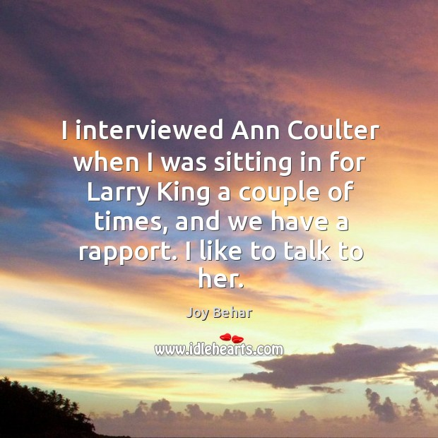 I interviewed Ann Coulter when I was sitting in for Larry King Joy Behar Picture Quote