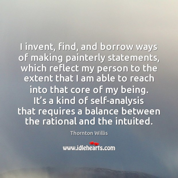 I invent, find, and borrow ways of making painterly statements, which reflect Image