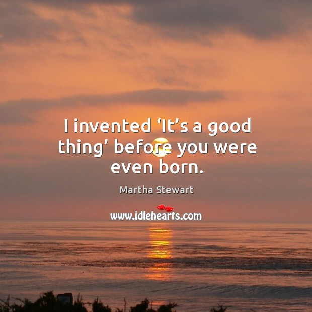 I invented 'it's a good thing' before you were even born. Martha Stewart Picture Quote