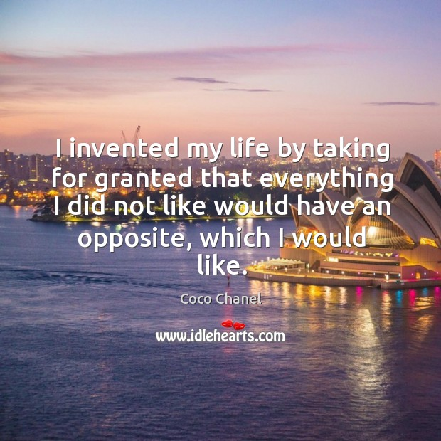 I invented my life by taking for granted that everything I did not like would have an opposite Image