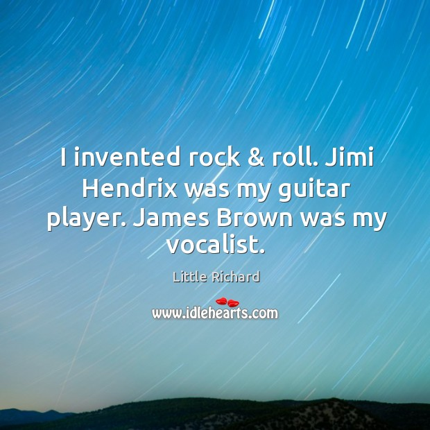 I invented rock & roll. Jimi Hendrix was my guitar player. James Brown was my vocalist. Little Richard Picture Quote