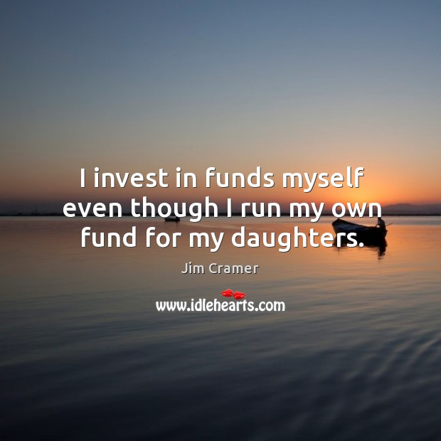 I invest in funds myself even though I run my own fund for my daughters. Image