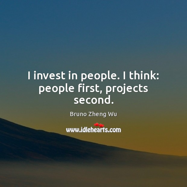 Image, I invest in people. I think: people first, projects second.