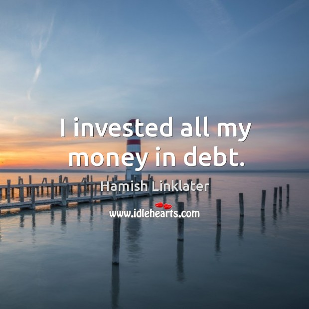 I invested all my money in debt. Image