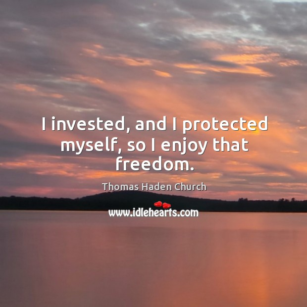 I invested, and I protected myself, so I enjoy that freedom. Image
