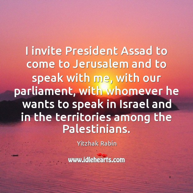 I invite President Assad to come to Jerusalem and to speak with Yitzhak Rabin Picture Quote