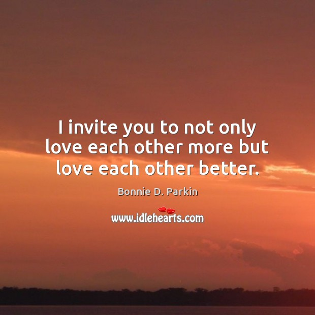 Image, I invite you to not only love each other more but love each other better.