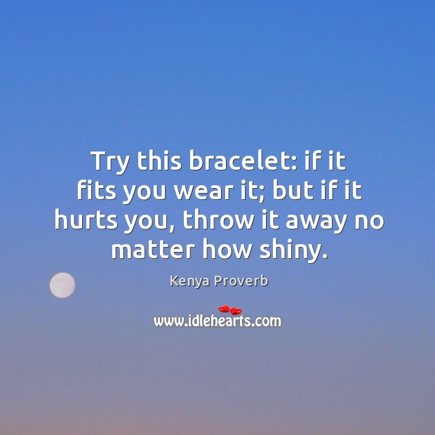 I it fits you wear it; but if it hurts you, throw it away no matter how shiny. Kenya Proverbs Image