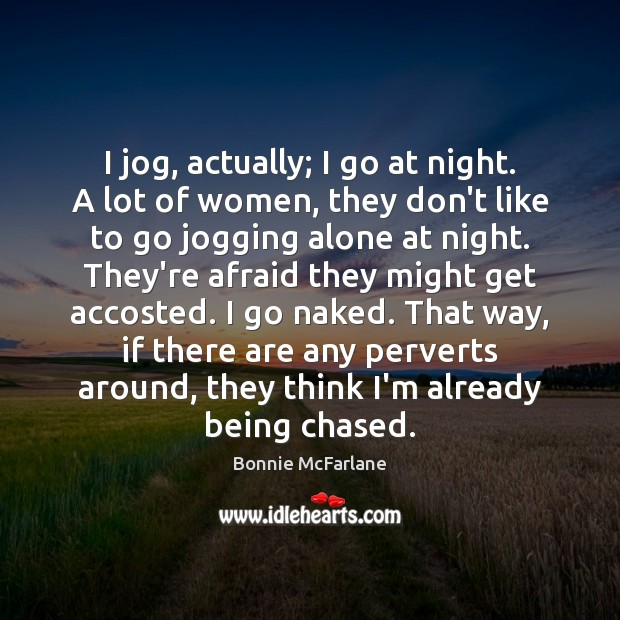 Image, I jog, actually; I go at night. A lot of women, they