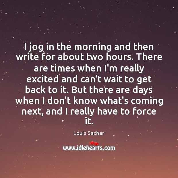 I jog in the morning and then write for about two hours. Louis Sachar Picture Quote