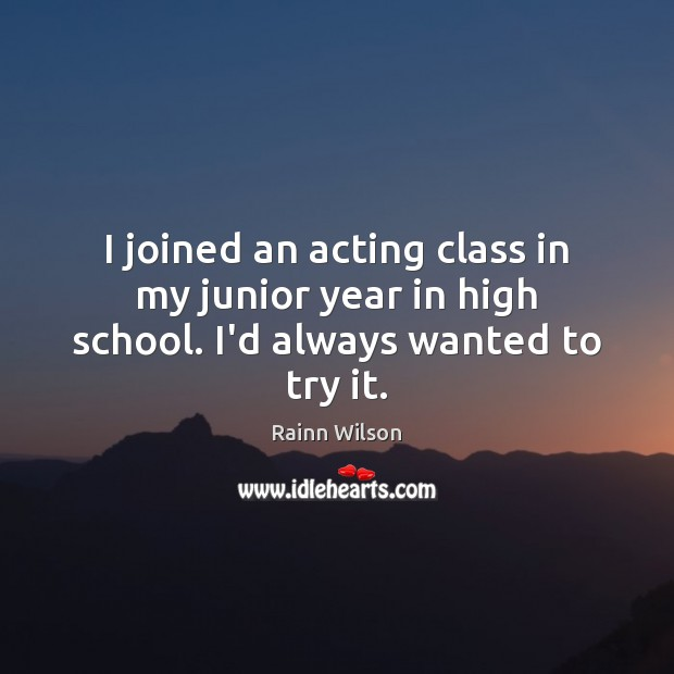I joined an acting class in my junior year in high school. I'd always wanted to try it. Image