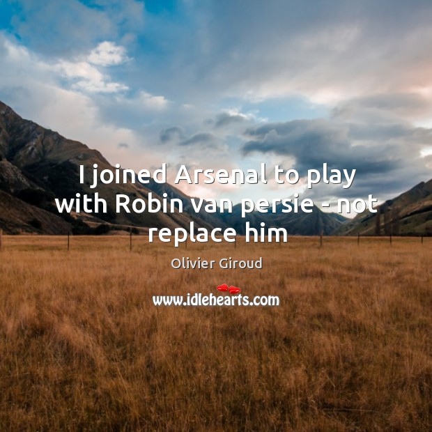 I joined Arsenal to play with Robin van persie – not replace him Image