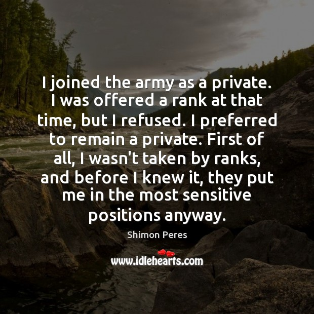I joined the army as a private. I was offered a rank Shimon Peres Picture Quote