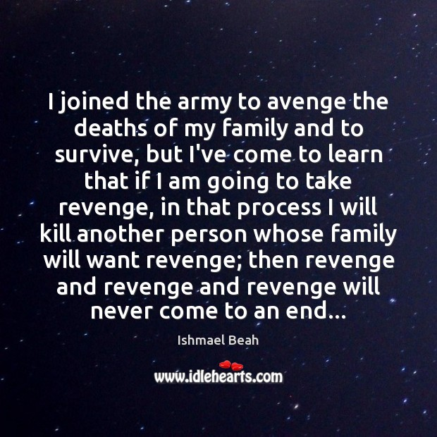 I joined the army to avenge the deaths of my family and Ishmael Beah Picture Quote