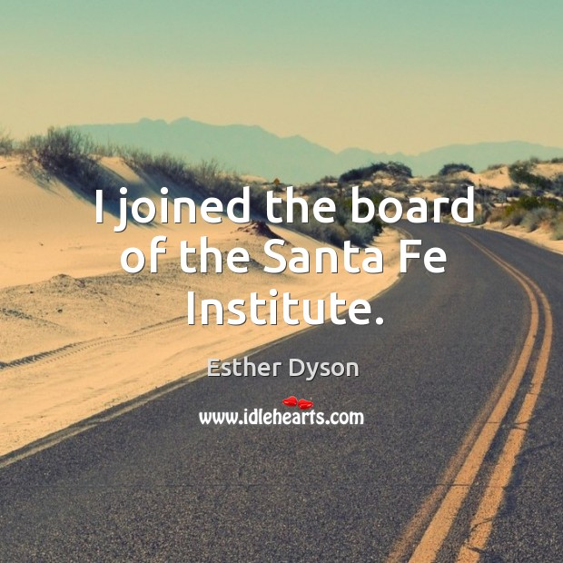 I joined the board of the santa fe institute. Esther Dyson Picture Quote