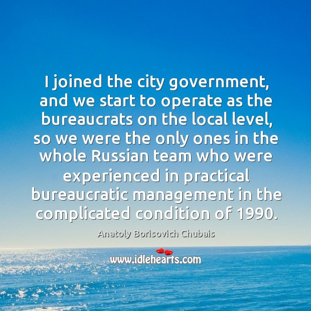 Image, I joined the city government, and we start to operate as the bureaucrats on the local level