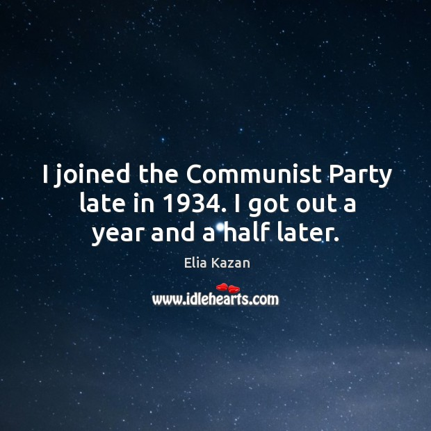 Image, I joined the communist party late in 1934. I got out a year and a half later.