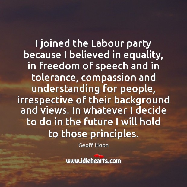 I joined the Labour party because I believed in equality, in freedom Freedom of Speech Quotes Image
