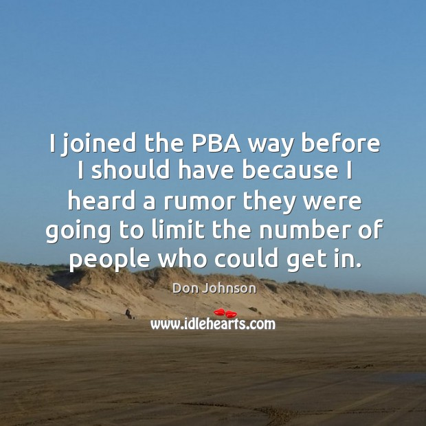 I joined the pba way before I should have because I heard a rumor they were Don Johnson Picture Quote